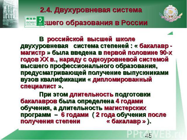 2.4. Двухуровневая система высшего образования в России В российской высшей школе двухуровневая система степеней : « бакалавр - магистр » была введена в первой половине 90-х годов XX в., наряду с одноуровневой системой высшего профессионального обра…