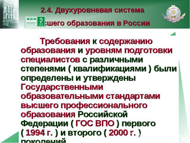2.4. Двухуровневая система высшего образования в России Требования к содержанию образования и уровням подготовки специалистов с различными степенями ( квалификациями ) были определены и утверждены Государственными образовательными стандартами высшег…