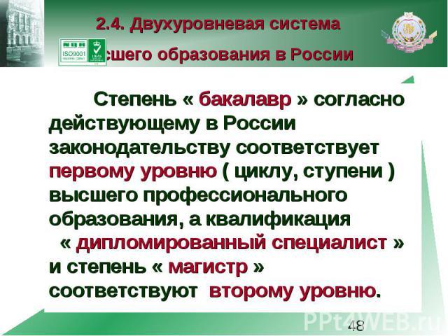 2.4. Двухуровневая система высшего образования в России Степень « бакалавр » согласно действующему в России законодательству соответствует первому уровню ( циклу, ступени ) высшего профессионального образования, а квалификация « дипломированный спец…