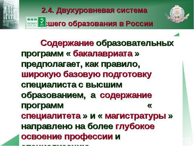 2.4. Двухуровневая система высшего образования в России Содержание образовательных программ « бакалавриата » предполагает, как правило, широкую базовую подготовку специалиста с высшим образованием, а содержание программ « специалитета » и « магистра…