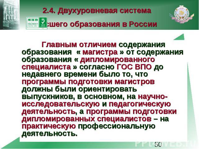 2.4. Двухуровневая система высшего образования в России Главным отличием содержания образования « магистра » от содержания образования « дипломированного специалиста » согласно ГОС ВПО до недавнего времени было то, что программы подготовки магистров…