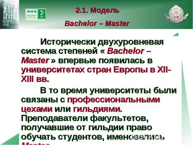 2.1. Модель Bachelor – Master Исторически двухуровневая система степеней « Bachelor – Master » впервые появилась в университетах стран Европы в XII-XIII вв. В то время университеты были связаны с профессиональными цехами или гильдиями. Преподаватели…