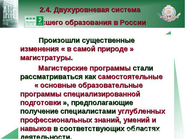 2.4. Двухуровневая система высшего образования в России Произошли существенные изменения « в самой природе » магистратуры. Магистерские программы стали рассматриваться как самостоятельные « основные образовательные программы специализированной подго…