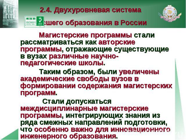 2.4. Двухуровневая система высшего образования в России Магистерские программы стали рассматриваться как авторские программы, отражающие существующие в вузах различные научно-педагогические школы. Таким образом, были увеличены академические свободы …