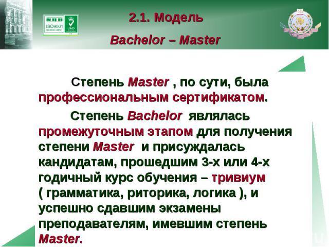2.1. Модель Bachelor – Master Степень Master , по сути, была профессиональным сертификатом. Степень Bachelor являлась промежуточным этапом для получения степени Master и присуждалась кандидатам, прошедшим 3-х или 4-х годичный курс обучения – тривиум…