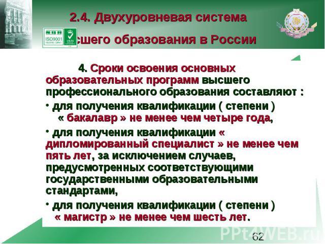 2.4. Двухуровневая система высшего образования в России 4. Сроки освоения основных образовательных программ высшего профессионального образования составляют : для получения квалификации ( степени ) « бакалавр » не менее чем четыре года, для получени…