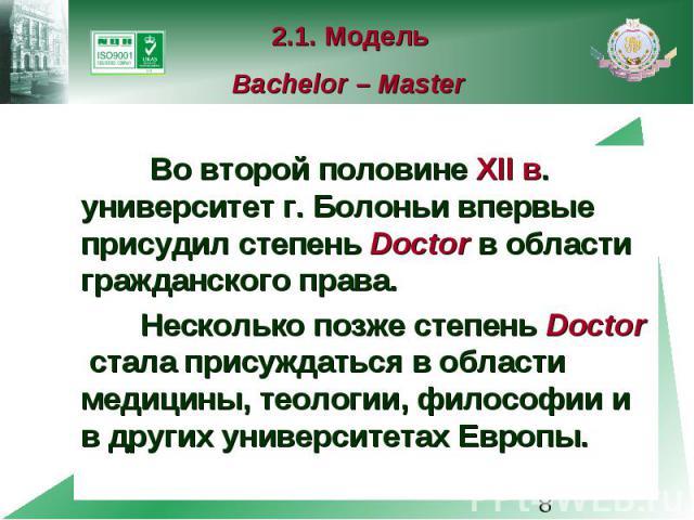 2.1. Модель Bachelor – Master Во второй половине XII в. университет г. Болоньи впервые присудил степень Doctor в области гражданского права. Несколько позже степень Doctor стала присуждаться в области медицины, теологии, философии и в других универс…