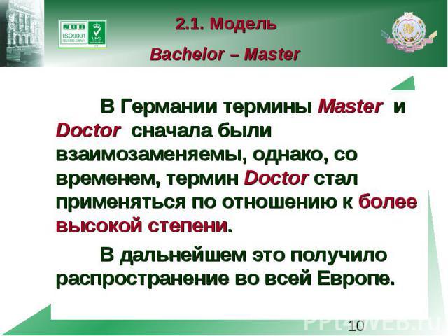 2.1. Модель Bachelor – Master В Германии термины Master и Doctor сначала были взаимозаменяемы, однако, со временем, термин Doctor стал применяться по отношению к более высокой степени. В дальнейшем это получило распространение во всей Европе.