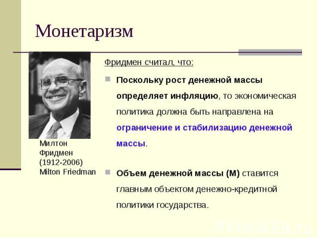 Фридмен считал, что: Фридмен считал, что: Поскольку рост денежной массы определяет инфляцию, то экономическая политика должна быть направлена на ограничение и стабилизацию денежной массы. Объем денежной массы (M) ставится главным объектом денежно-кр…