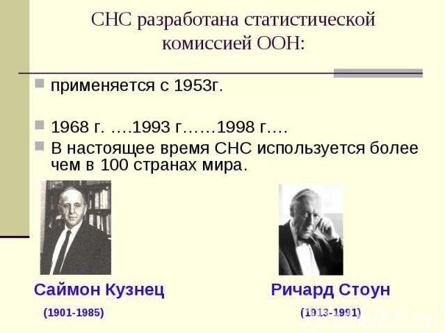 применяется с 1953г. применяется с 1953г. 1968 г. ….1993 г……1998 г…. В настоящее время СНС используется более чем в 100 странах мира. Саймон Кузнец Ричард Стоун (1901-1985) (1913-1991)