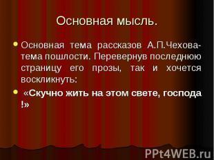 Основная мысль. Основная тема рассказов А.П.Чехова-тема пошлости. Перевернув пос