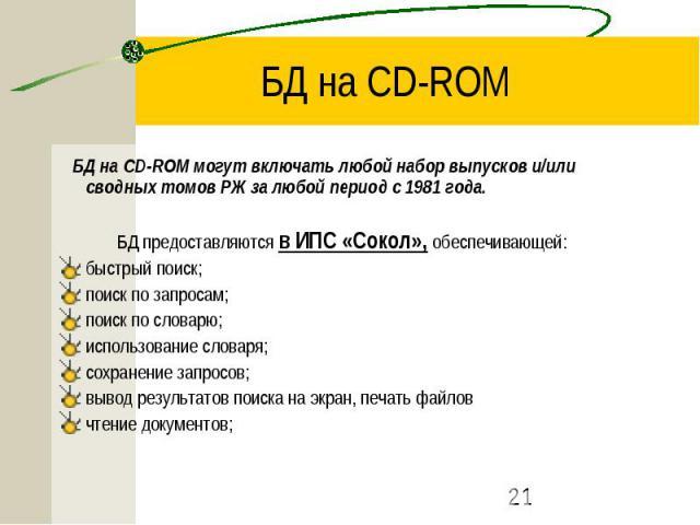 БД на CD-ROM БД на CD-ROM могут включать любой набор выпусков и/или сводных томов РЖ за любой период с 1981 года. БД предоставляются в ИПС «Сокол», обеспечивающей: быстрый поиск; поиск по запросам; поиск по словарю; использование словаря; сохранение…