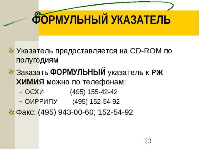 ФОРМУЛЬНЫЙ УКАЗАТЕЛЬ Указатель предоставляется на CD-ROM по полугодиям Заказать ФОРМУЛЬНЫЙ указатель к РЖ ХИМИЯ можно по телефонам: ОСХИ (495) 155-42-42 ОИРРИПУ (495) 152-54-92 Факс: (495) 943-00-60; 152-54-92