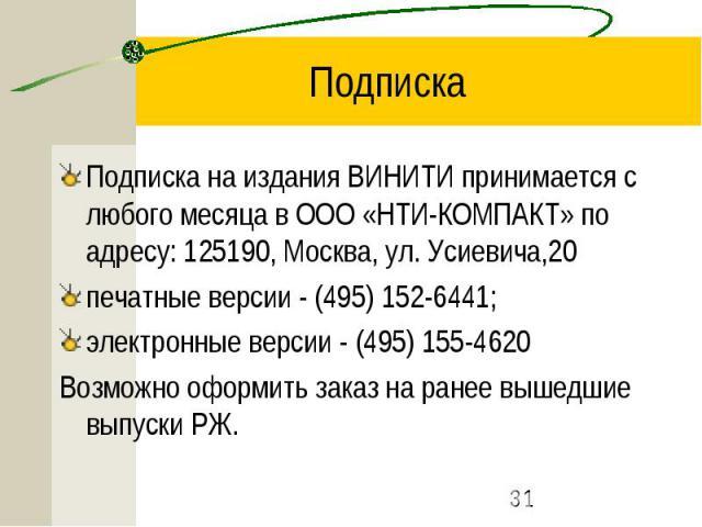 Подписка Подписка на издания ВИНИТИ принимается с любого месяца в ООО «НТИ-КОМПАКТ» по адресу: 125190, Москва, ул. Усиевича,20 печатные версии - (495) 152-6441; электронные версии - (495) 155-4620 Возможно оформить заказ на ранее вышедшие выпуски РЖ.