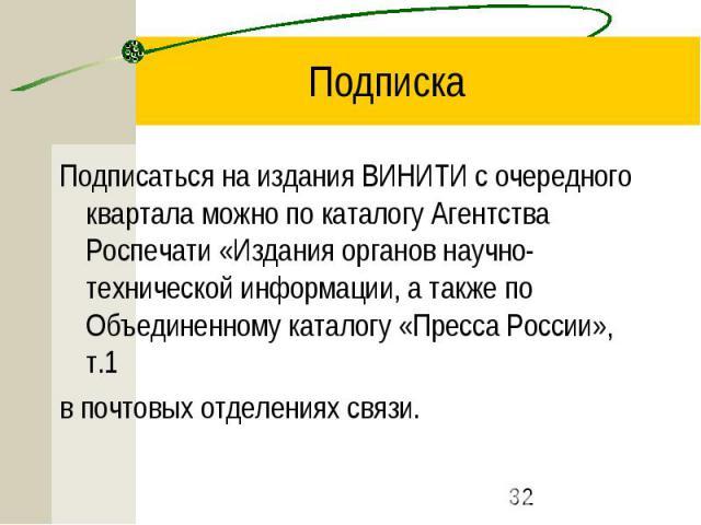 Подписка Подписаться на издания ВИНИТИ с очередного квартала можно по каталогу Агентства Роспечати «Издания органов научно-технической информации, а также по Объединенному каталогу «Пресса России», т.1 в почтовых отделениях связи.