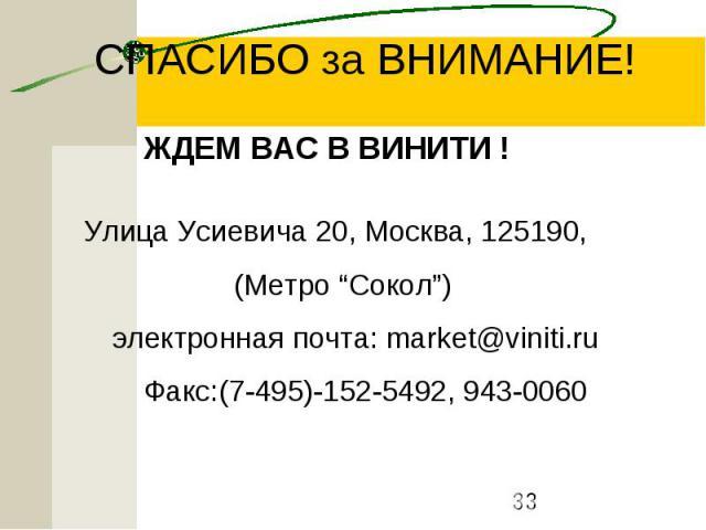 """СПАСИБО за ВНИМАНИЕ! ЖДЕМ ВАС В ВИНИТИ ! Улица Усиевича 20, Москва, 125190, (Метро """"Сокол"""") электронная почта: market@viniti.ru Факс:(7-495)-152-5492, 943-0060"""