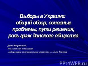Выборы в Украине: общий обзор, основные проблемы, пути решения, роль гражданског