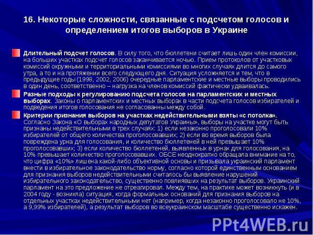 16. Некоторые сложности, связанные с подсчетом голосов и определением итогов выборов в Украине Длительный подсчет голосов. В силу того, что бюллетени считает лишь один член комиссии, на больших участках подсчет голосов заканчивается ночью. Прием про…