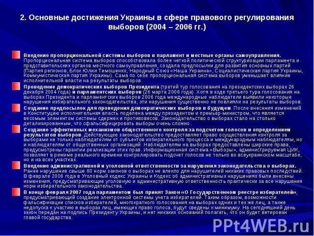 2. Основные достижения Украины в сфере правового регулирования выборов (2004 – 2006 гг.) Введение пропорциональной системы выборов в парламент и местные органы самоуправления. Пропорциональная система выборов способствовала более четкой политической…