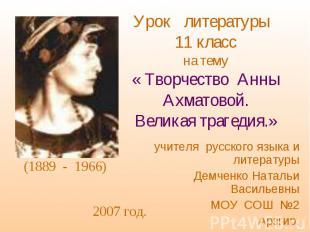 Урок литературы 11 класс на тему « Творчество Анны Ахматовой. Великая трагедия.»