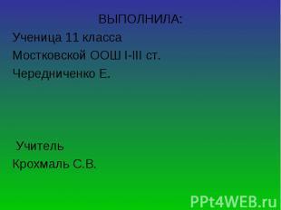 ВЫПОЛНИЛА: ВЫПОЛНИЛА: Ученица 11 класса Мостковской ООШ І-ІІІ ст. Чередниченко Е