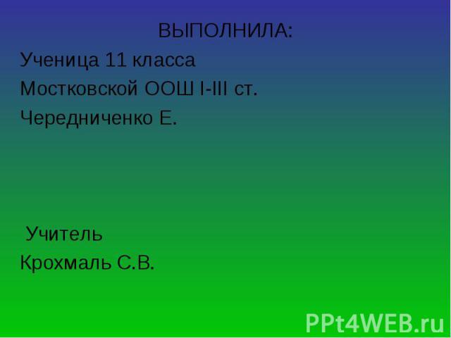ВЫПОЛНИЛА: ВЫПОЛНИЛА: Ученица 11 класса Мостковской ООШ І-ІІІ ст. Чередниченко Е. Учитель Крохмаль С.В.