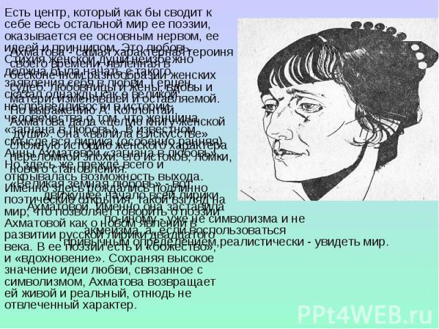Ахматова - самая характерная героиня своего времени, явленная в бесконечном разнообразии женских судеб: любовницы и жены, вдовы и матери, изменявшей и оставляемой. По выражению А. Коллонтай, Ахматова дала «целую книгу женской души». Она «вылила в ис…