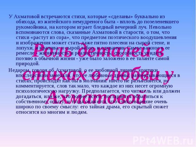 У Ахматовой встречаются стихи, которые «сделаны» буквально из обихода, из житейского немудреного быта - вплоть до позеленевшего рукомойника, на котором играет бледный вечерний луч. Невольно вспоминаются слова, сказанные Ахматовой в старости, о том, …