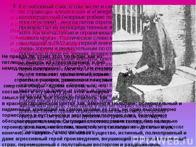 Ее любовный стих, в том числе и самый ранний, печатавшийся на страницах «Аполлона» и «Гиперборея», стих еще несовершенный («первые робкие попытки», - сказала Ахматова впоследствии) , иногда почти отроческий по интонации, все же произрастал из непоср…