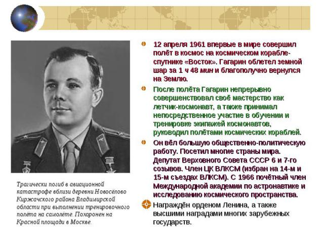 12 апреля 1961 впервые в мире совершил полёт в космос на космическом корабле-спутнике «Восток». Гагарин облетел земной шар за 1 ч 48 мин и благополучно вернулся на Землю. 12 апреля 1961 впервые в мире совершил полёт в космос на космическом корабле-с…