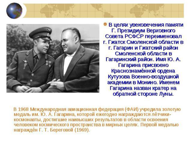 В 1968 Международная авиационная федерация (ФАИ) учредила золотую медаль им.Ю. А. Гагарина, которой ежегодно награждаются лётчики-космонавты, достигшие наивысших результатов в области освоения человеком космического пространства в мирных целях…