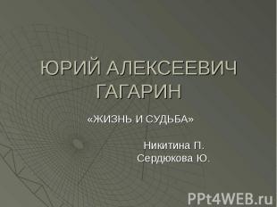 ЮРИЙ АЛЕКСЕЕВИЧ ГАГАРИН «ЖИЗНЬ И СУДЬБА» Никитина П. Сердюкова Ю.