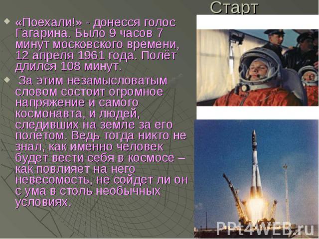 Старт «Поехали!» - донесся голос Гагарина. Было 9 часов 7 минут московского времени, 12 апреля 1961 года. Полёт длился 108 минут. За этим незамысловатым словом состоит огромное напряжение и самого космонавта, и людей, следивших на земле за его полет…