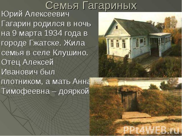 Семья Гагариных Юрий Алексеевич Гагарин родился в ночь на 9 марта 1934 года в городе Гжатске. Жила семья в селе Клушино. Отец Алексей Иванович был плотником, а мать Анна Тимофеевна – дояркой.