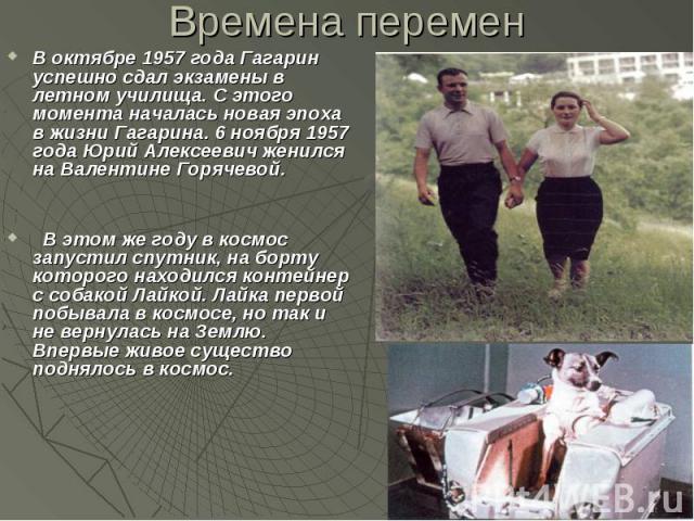 Времена перемен В октябре 1957 года Гагарин успешно сдал экзамены в летном училища. С этого момента началась новая эпоха в жизни Гагарина. 6 ноября 1957 года Юрий Алексеевич женился на Валентине Горячевой. В этом же году в космос запустил спутник, н…
