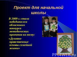 Проект для начальной школы В 2009 г. стала победителем областного конкурса метод