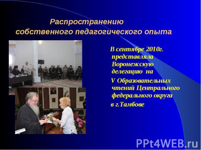 В сентябре 2010г. представляла Воронежскую делегацию на В сентябре 2010г. представляла Воронежскую делегацию на V Образовательных чтений Центрального федерального округа в г.Тамбове