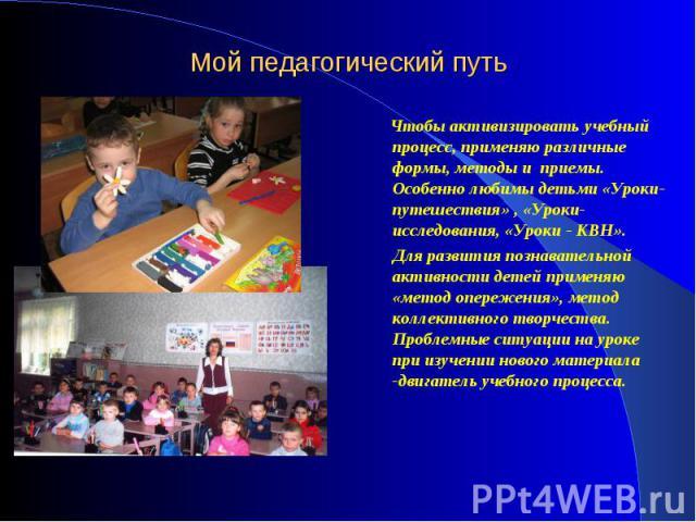 Чтобы активизировать учебный процесс, применяю различные формы, методы и приемы. Особенно любимы детьми «Уроки-путешествия» , «Уроки-исследования, «Уроки - КВН». Чтобы активизировать учебный процесс, применяю различные формы, методы и приемы. Особен…