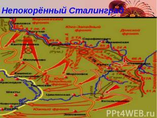 Непокорённый Сталинград Летом 1942 г. немцы заняли Ростов-на-Дону и через нескол