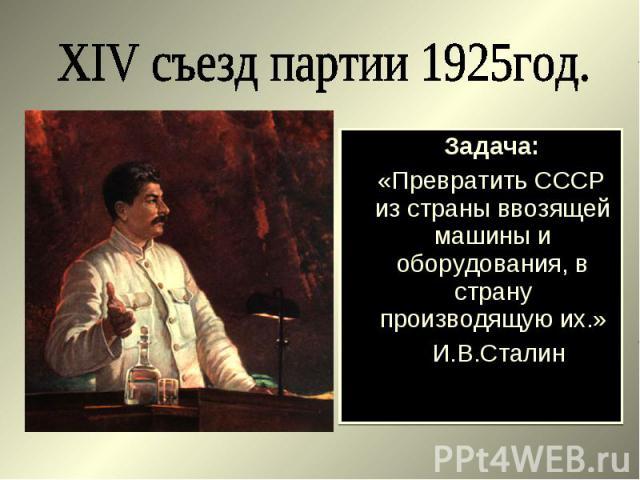 Задача: Задача: «Превратить СССР из страны ввозящей машины и оборудования, в страну производящую их.» И.В.Сталин