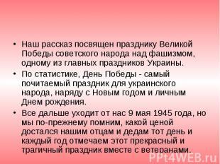 Наш рассказ посвящен празднику Великой Победы советского народа над фашизмом, од