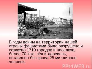 В годы войны на территории нашей страны фашистами было разрушено и сожжено 1710