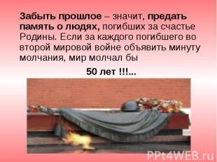 Забыть прошлое – значит, предать память о людях, погибших за счастье Родины. Есл