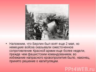 Напомним, что Берлин был взят еще 2 мая, но немецкие войска оказывали ожесточенн