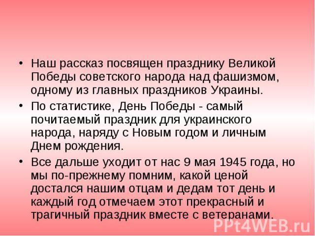 Наш рассказ посвящен празднику Великой Победы советского народа над фашизмом, одному из главных праздников Украины. Наш рассказ посвящен празднику Великой Победы советского народа над фашизмом, одному из главных праздников Украины. По статистике, Де…