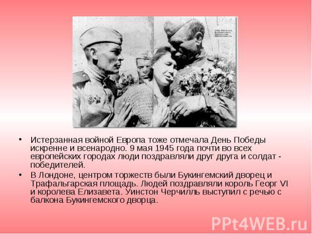 Истерзанная войной Европа тоже отмечала День Победы искренне и всенародно. 9 мая 1945 года почти во всех европейских городах люди поздравляли друг друга и солдат - победителей. Истерзанная войной Европа тоже отмечала День Победы искренне и всенародн…