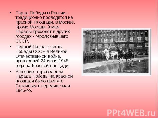 Парад Победы в России - традиционно проводится на Красной Площади, в Москве. Кроме Москвы, 9 мая Парады проходят в других городах - героях бывшего СССР. Парад Победы в России - традиционно проводится на Красной Площади, в Москве. Кроме Москвы, 9 мая…