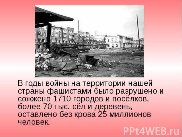 В годы войны на территории нашей страны фашистами было разрушено и сожжено 1710 городов и посёлков, более 70 тыс. сёл и деревень, оставлено без крова 25 миллионов человек. В годы войны на территории нашей страны фашистами было разрушено и сожжено 17…