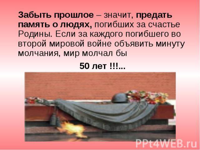 Забыть прошлое – значит, предать память о людях, погибших за счастье Родины. Если за каждого погибшего во второй мировой войне объявить минуту молчания, мир молчал бы Забыть прошлое – значит, предать память о людях, погибших за счастье Родины. Если …
