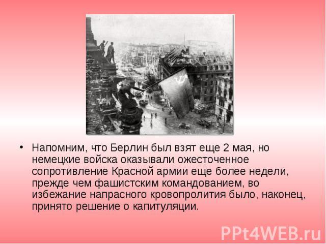 Напомним, что Берлин был взят еще 2 мая, но немецкие войска оказывали ожесточенное сопротивление Красной армии еще более недели, прежде чем фашистским командованием, во избежание напрасного кровопролития было, наконец, принято решение о капитуляции.…